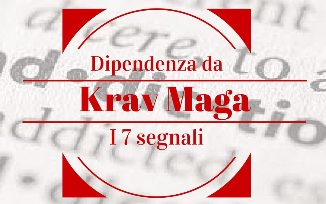 I 7 segnali di dipendenza da Krav Maga